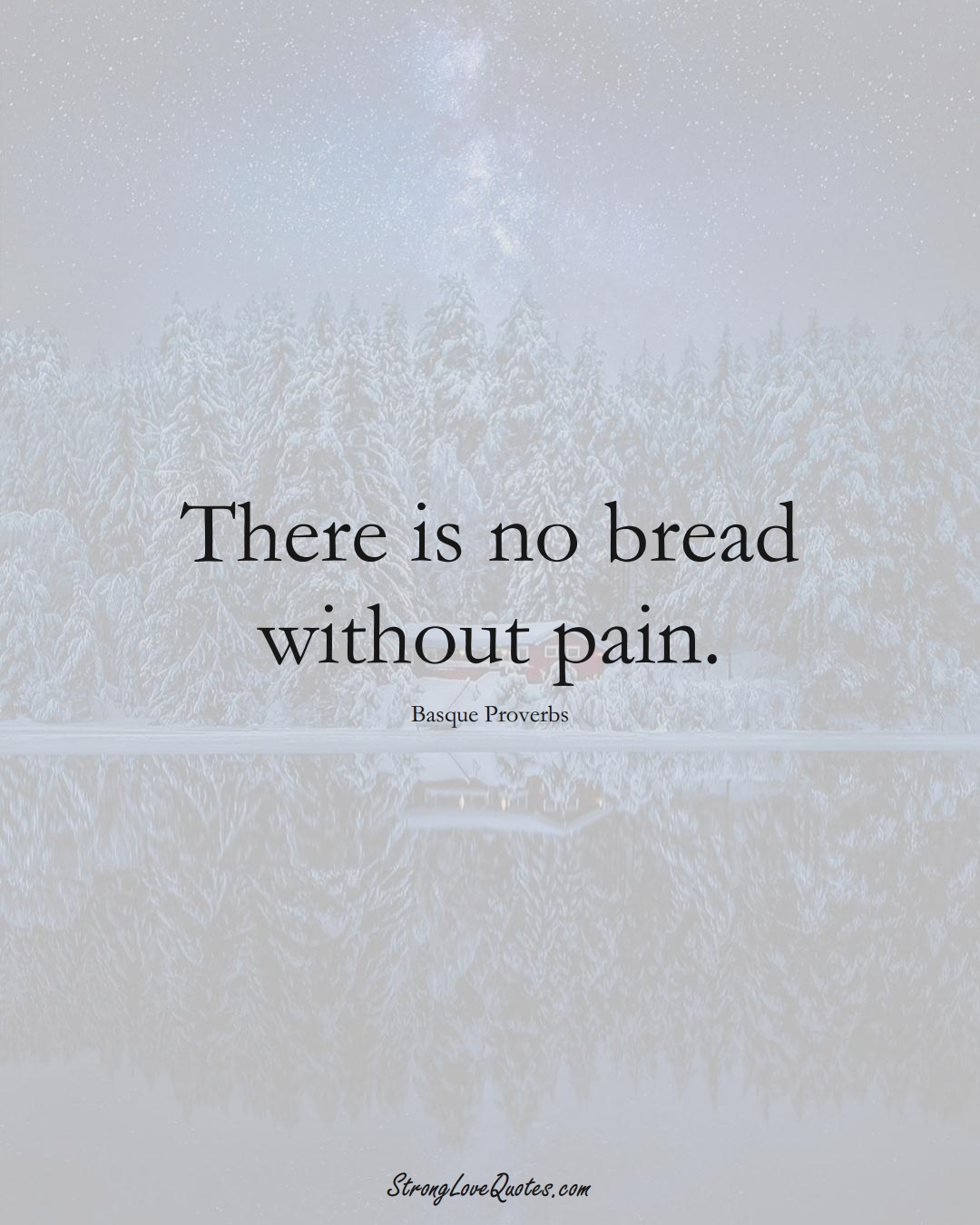 There is no bread without pain. (Basque Sayings);  #EuropeanSayings