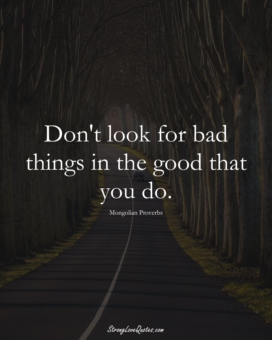 Don't look for bad things in the good that you do. (Mongolian Sayings);  #AsianSayings
