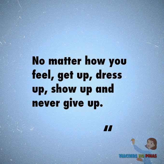 NO MATTER HOW YOU FEEL, GET  UP, DRESS UP, SHOW UP AND NEVER GIVE UP!
