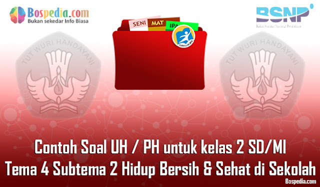 Contoh Soal UH / PH untuk kelas 2 SD/MI Tema 4 Subtema 1 Hidup Bersih dan Sehat di Sekolah