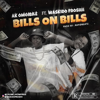 [MUSIC] AK OMOIBILE FT WASKIDO FROSHH – BILLS ON BILLS