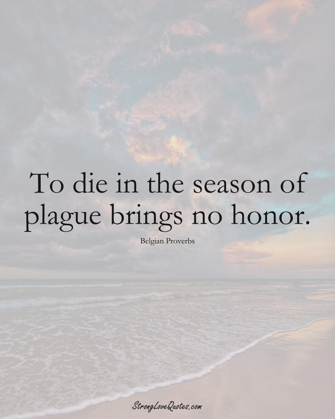 To die in the season of plague brings no honor. (Belgian Sayings);  #EuropeanSayings