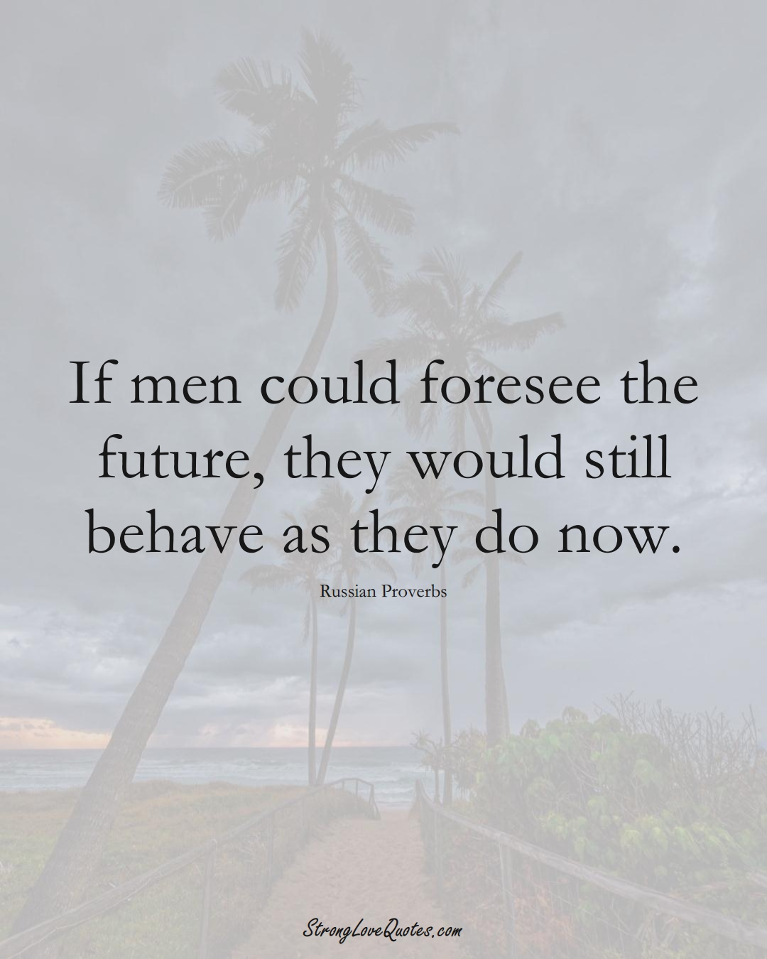 If men could foresee the future, they would still behave as they do now. (Russian Sayings);  #AsianSayings