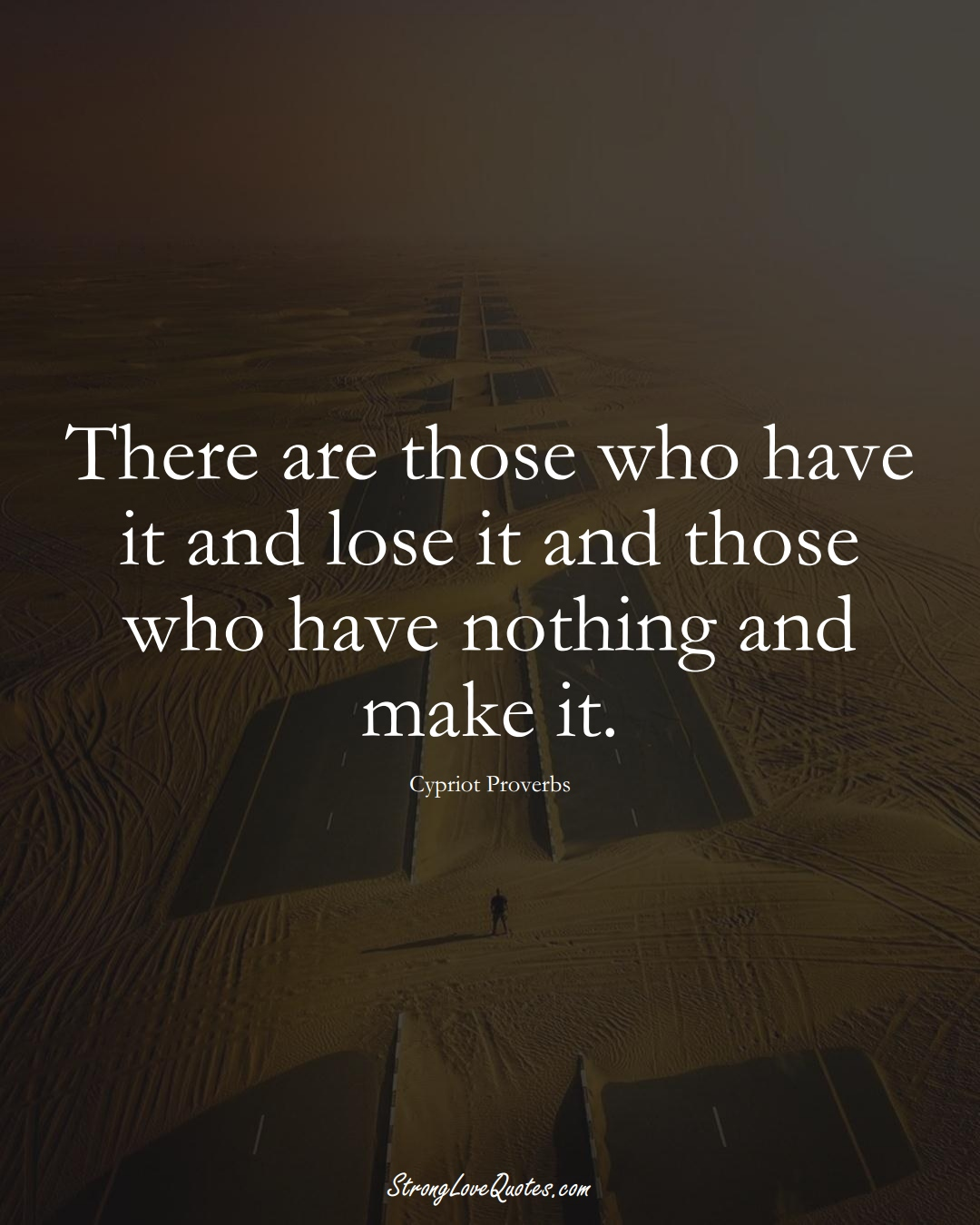 There are those who have it and lose it and those who have nothing and make it. (Cypriot Sayings);  #MiddleEasternSayings