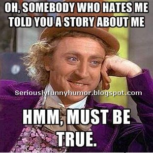 Oh, somebody who hates me told you a story about me? ?Hmm, must be true :D funny meme