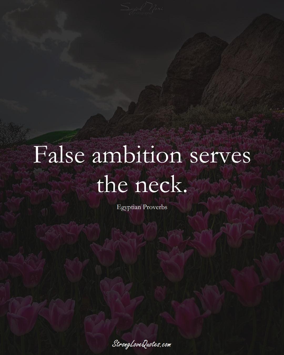 False ambition serves the neck. (Egyptian Sayings);  #MiddleEasternSayings