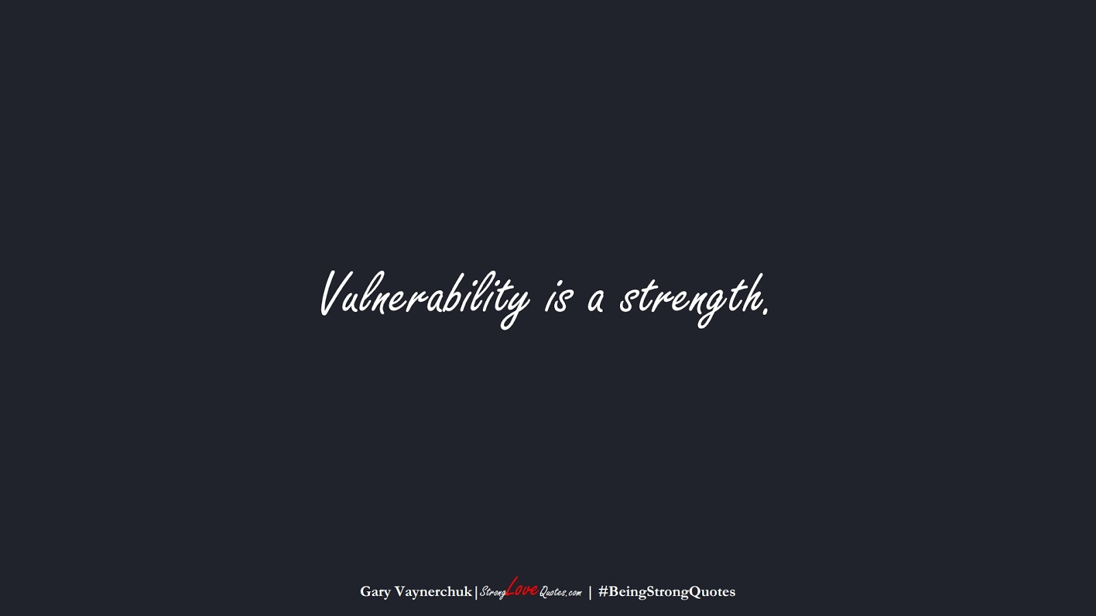 Vulnerability is a strength. (Gary Vaynerchuk);  #BeingStrongQuotes