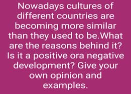 Nowadays cultures of different countries are becoming more similar than they used to be.What are the reasons behind it? Is it a positive ora negative development? Give your own opinion and examples.