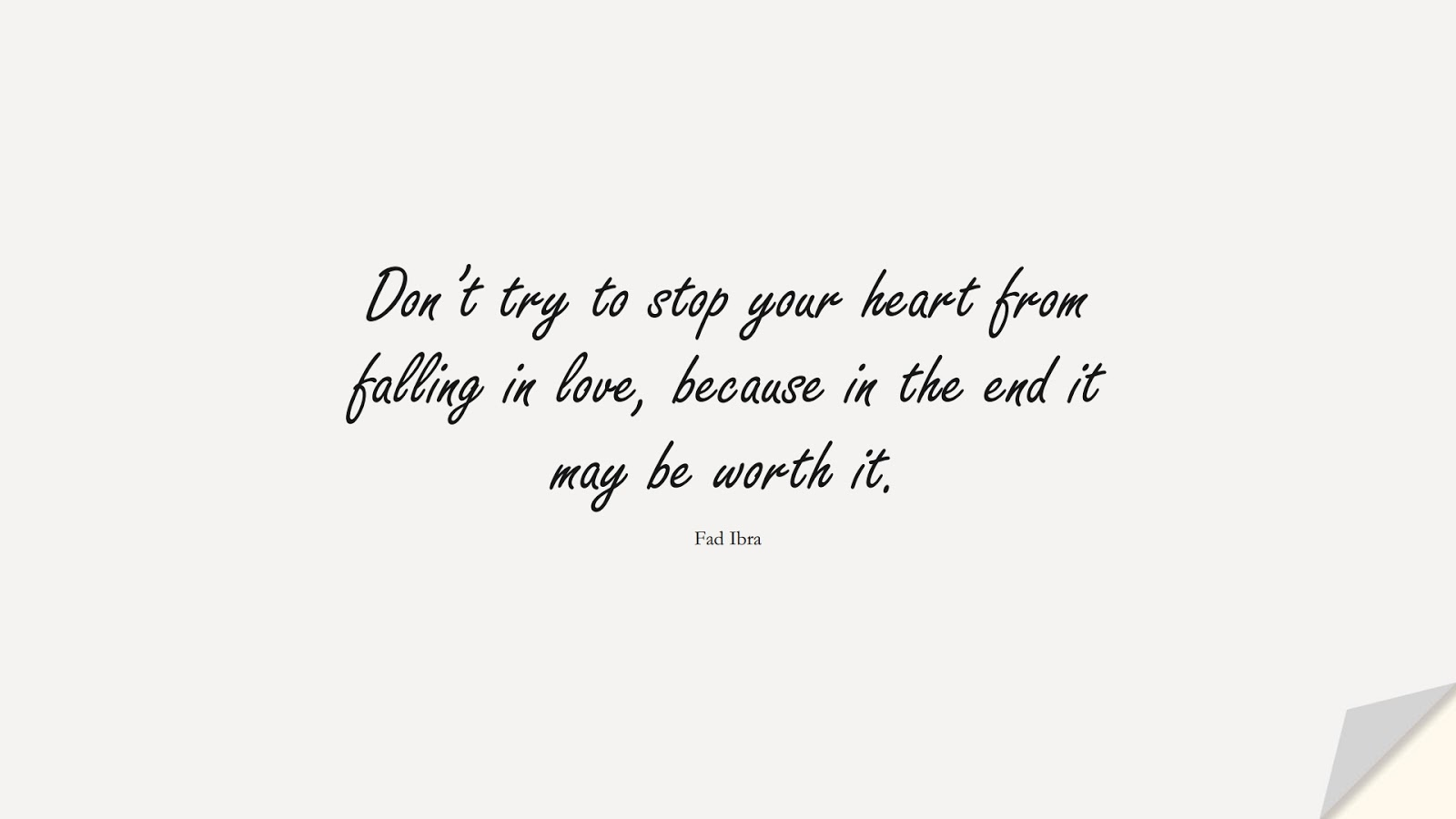 Don't try to stop your heart from falling in love, because in the end it may be worth it. (Fad Ibra);  #LoveQuotes