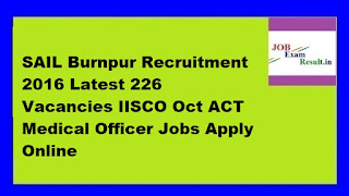 SAIL Burnpur Recruitment 2016 Latest 226 Vacancies IISCO Oct ACT Medical Officer Jobs Apply Online