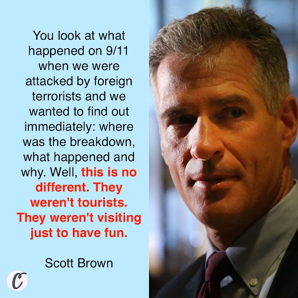 You look at what happened on 9/11 when we were attacked by foreign terrorists and we wanted to find out immediately: where was the breakdown, what happened and why. Well, this is no different. They weren't tourists. They weren't visiting just to have fun. — Former Massachusetts Sen. Scott Brown, who served as Trump's ambassador to New Zealand and Samoa