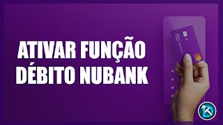 Ativar a Função Débito Cartão Nubank