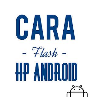 Cara Flash HP Android untuk semua merk via pc dan tanpa pc