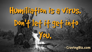 humiliation is a virus , don't it get into you