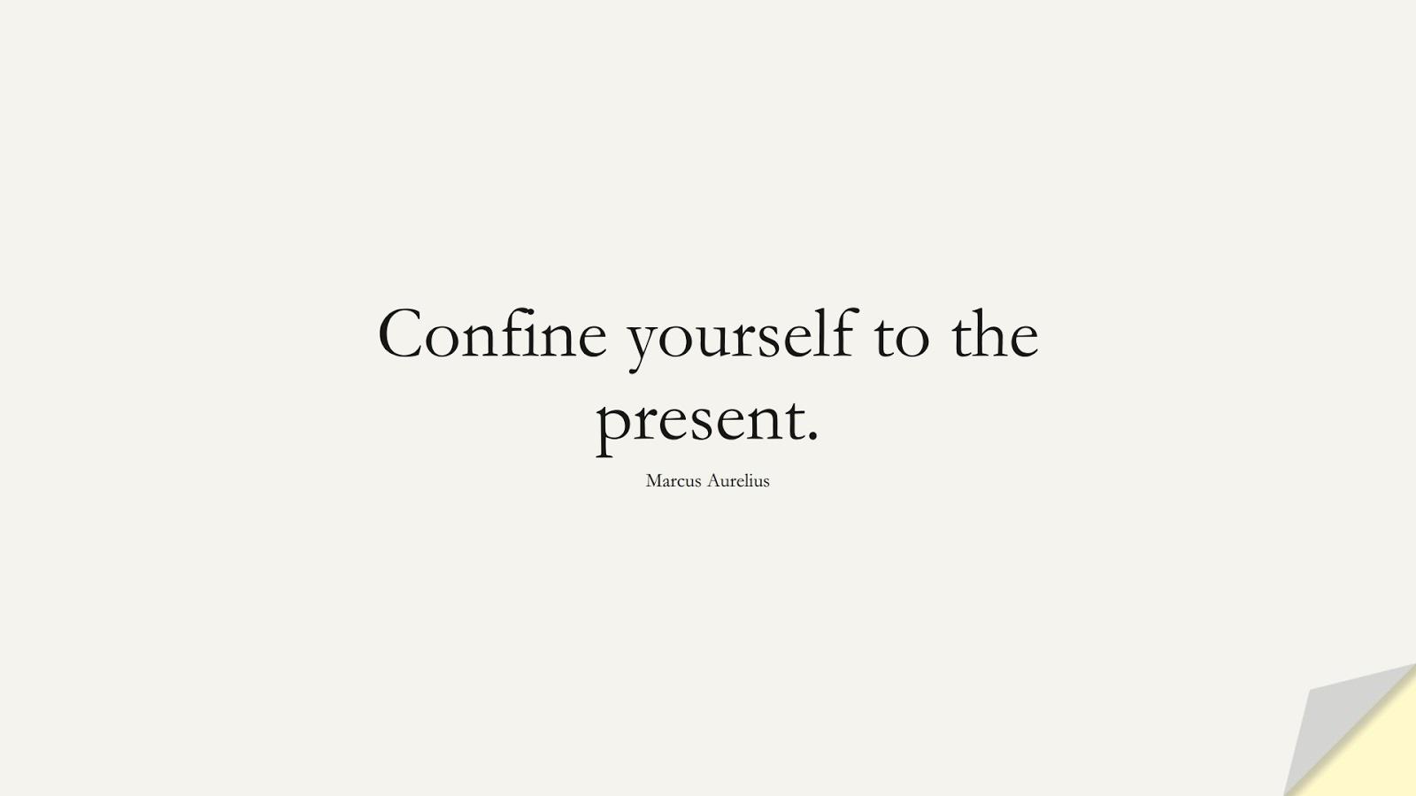 Confine yourself to the present. (Marcus Aurelius);  #MarcusAureliusQuotes
