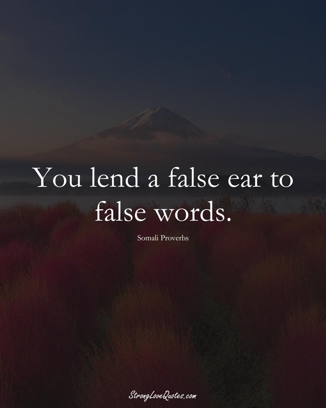 You lend a false ear to false words. (Somali Sayings);  #AfricanSayings