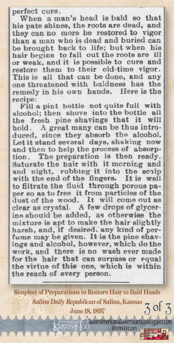 Kristin Holt | 3 of 3: A simple hair restorative preparation to cure baldness -- alcohol and pine shavings. Advertised in Salina Daily Republican of Salina, Kansas on June 18, 1897.