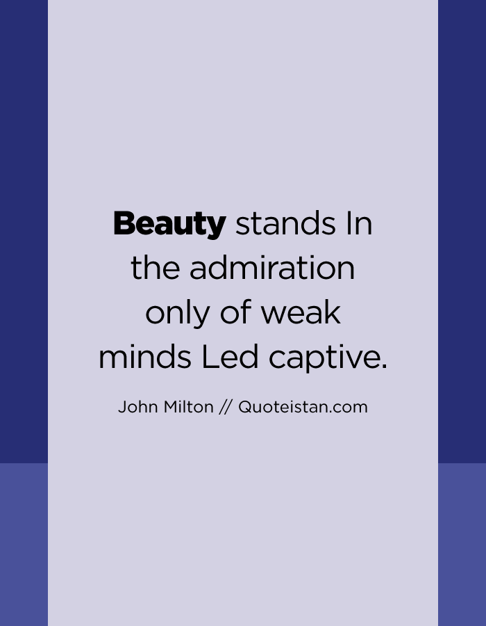Beauty stands In the admiration only of weak minds Led captive.