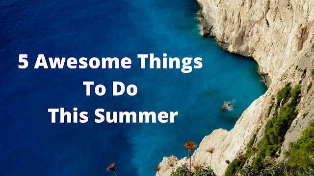 5 Awesome Things to Do This Summer