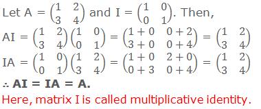 Let A = (■(1&2@3&4)) and I = (■(1&0@0&1)). Then, AI = (■(1&2@3&4))(■(1&0@0&1)) = (■(1+0&0+2@3+0&0+4)) = (■(1&2@3&4)) IA = (■(1&0@0&1))(■(1&2@3&4)) = (■(1+0&2+0@0+3&0+4)) = (■(1&2@3&4)) ∴ AI = IA = A. Here, matrix I is called multiplicative identity.
