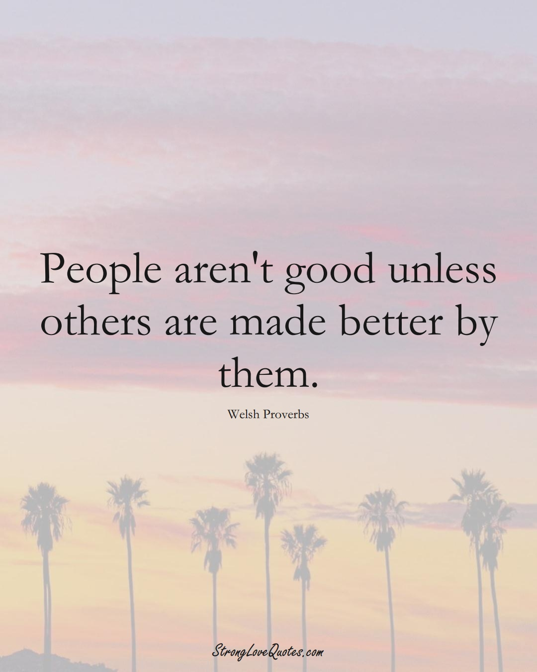 People aren't good unless others are made better by them. (Welsh Sayings);  #EuropeanSayings