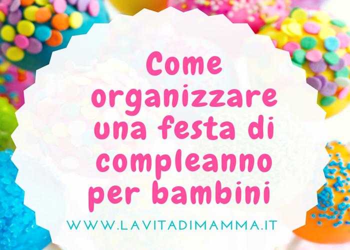 Organizzare Compleanno Mamma.Come Organizzare Una Festa Di Compleanno Per Bambini La Vita Di