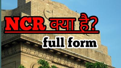 full form of NCR | एन. सी. आर. फुल फॉर्म