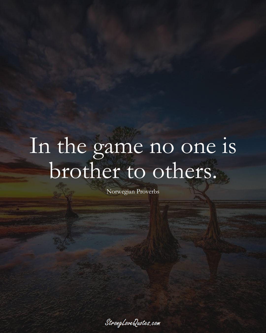 In the game no one is brother to others. (Norwegian Sayings);  #EuropeanSayings
