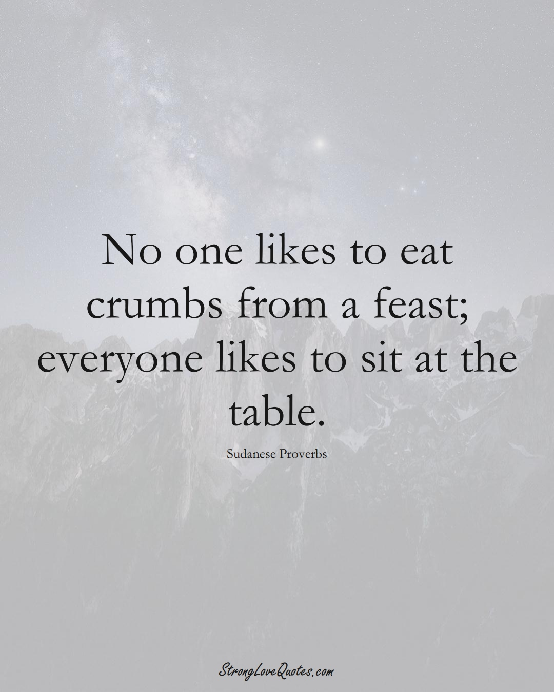 No one likes to eat crumbs from a feast; everyone likes to sit at the table. (Sudanese Sayings);  #AfricanSayings