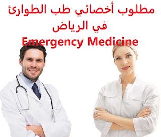 وظائف السعودية مطلوب أخصائي طب الطوارئ في الرياض Emergency Medicine
