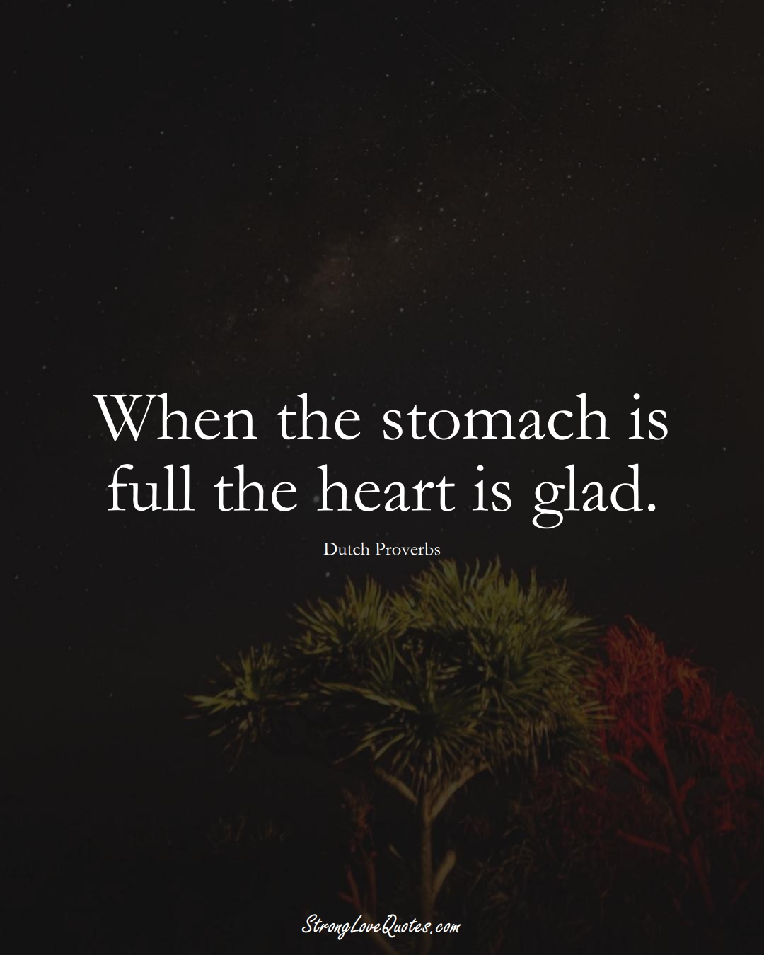 When the stomach is full the heart is glad. (Dutch Sayings);  #EuropeanSayings