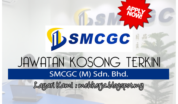Jawatan Kosong Terkini 2017 di SMCGC (M) Sdn. Bhd. mehkerja