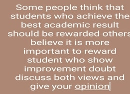 Some people think that students who achieve the best academic result should be rewarded others believe it is more important to reward student who show improvement doubt discuss both views and give your opinion