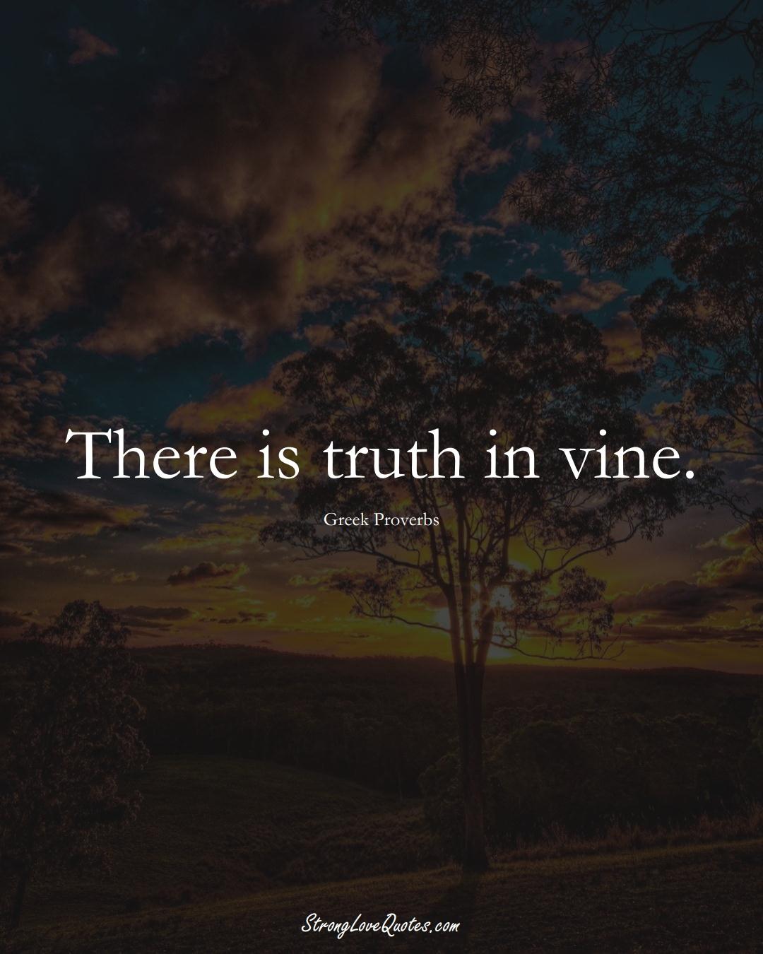 There is truth in vine. (Greek Sayings);  #EuropeanSayings