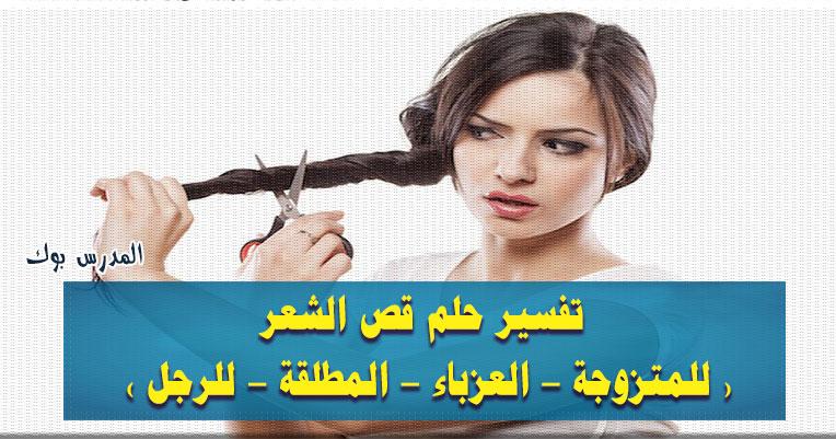 تفسير حلم قص الشعر للعزباء والمتزوجة والمطلقة تعرف تفسير رؤية حلق الشعر للرجل في المنام لأبن سيرين