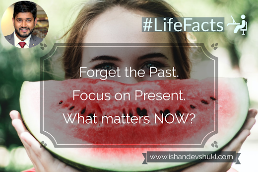Forget the Past. Focus on Present. What matters NOW