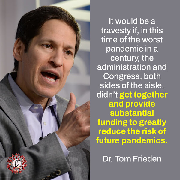 It would be a travesty if, in this time of the worst pandemic in a century, the administration and Congress, both sides of the aisle, didn't get together and provide substantial funding to greatly reduce the risk of future pandemics. — Dr. Tom Frieden, who ran the Centers for Disease Control and Prevention in the Obama administration