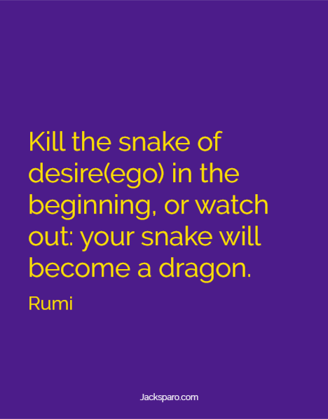 Rumi quote: Kill the snake of desire(ego) in the beginning, or watch out: your snake will become a dragon.