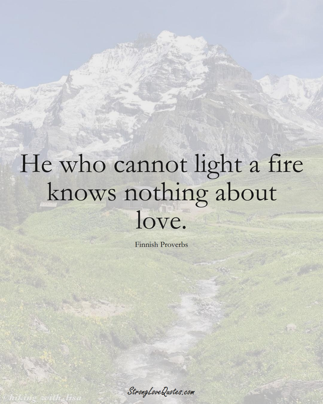 He who cannot light a fire knows nothing about love. (Finnish Sayings);  #EuropeanSayings