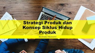 Strategi Produk dan Konsep Siklus Hidup Produk