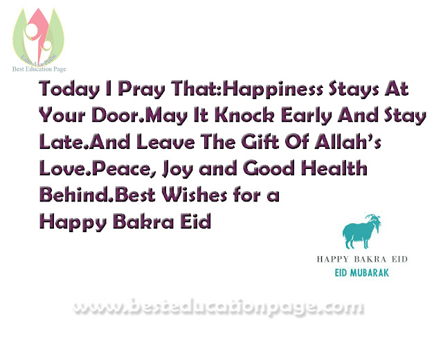 Today I Pray That:Happiness Stays At Your Door.May It Knock Early And Stay Late.And Leave The Gift Of Allah's Love.Peace, Joy and Good Health Behind.Best Wishes for a Happy Bakra Eid