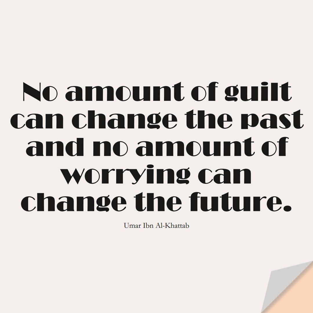 No amount of guilt can change the past and no amount of worrying can change the future. (Umar Ibn Al-Khattab);  #UmarQuotes