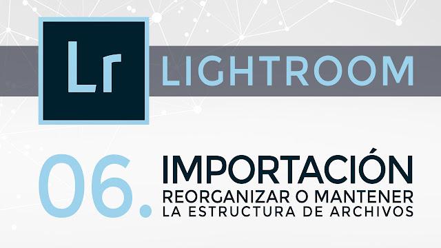 Curso de Lightroom - 06. Importación - reorganizar o mantener nuestro archivo