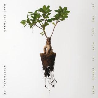 Caroline Shaw/Sō Percussion - Let the Soil Play Its Simple Part Music Album Reviews