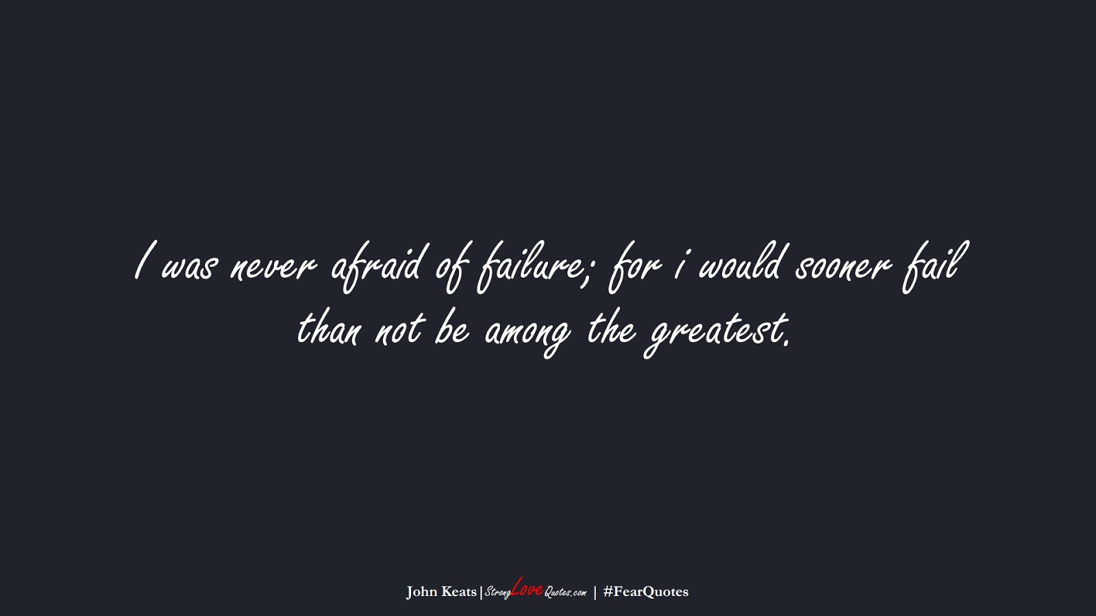 I was never afraid of failure; for i would sooner fail than not be among the greatest. (John Keats);  #FearQuotes
