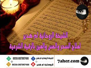 الشيخة الروحانية ام هدير لعلاج السحر والمس والعين بالرقية الشرعية