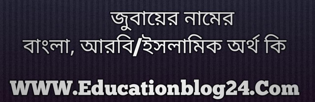 Jubayer name meaning in Bengali, জুবায়ের নামের অর্থ কি, জুবায়ের নামের বাংলা অর্থ কি, জুবায়ের নামের ইসলামিক অর্থ কি, জুবায়ের কি ইসলামিক /আরবি নাম