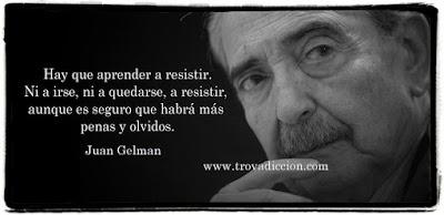 Hay que aprender a resistir,ni a irse ni a quedarse,a resistir,aunque es seguro habrá más penas y olvidos.Juan Gelman