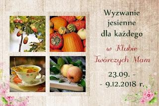 http://klub-tworczych-mam.blogspot.com/2018/09/jesienne-wyzwanie-dla-kazdego-1.html
