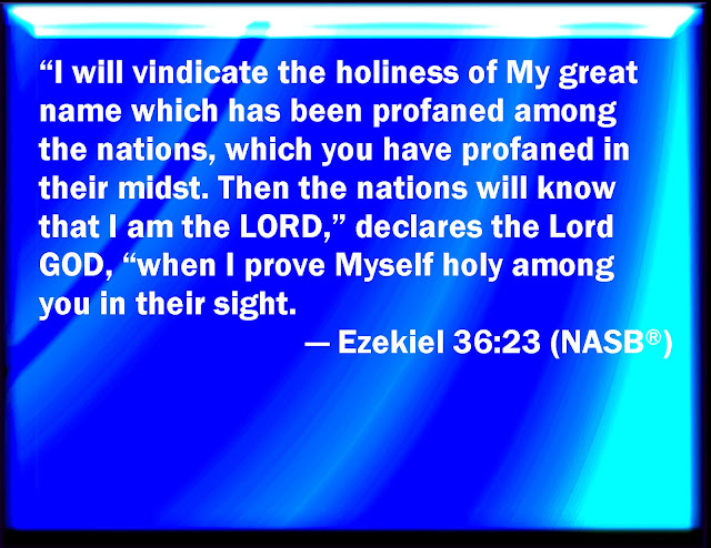 I will show the holiness of my great name, which has been profaned among the nations, the name you have profaned among them. Then the nations will know that I am the LORD, declares the Sovereign LORD, when I show myself holy through you before their eyes.
